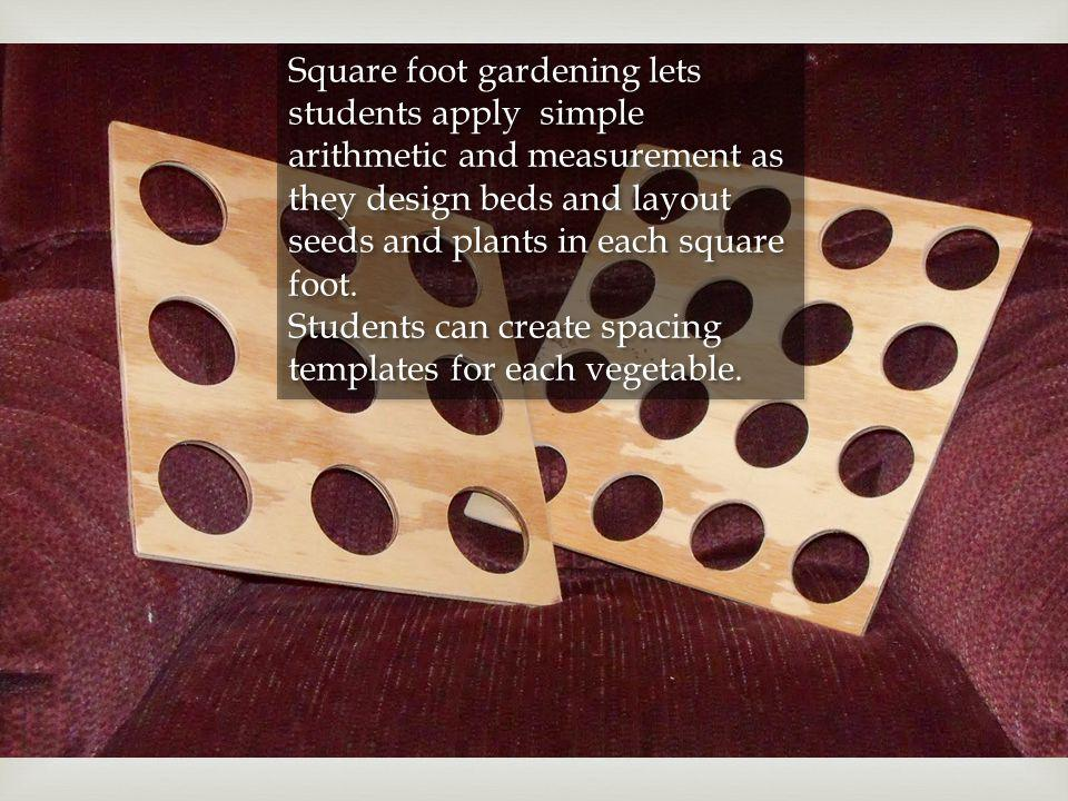 Square foot gardening lets students apply simple arithmetic and measurement as they design beds and layout seeds and plants in each square foot. Stude