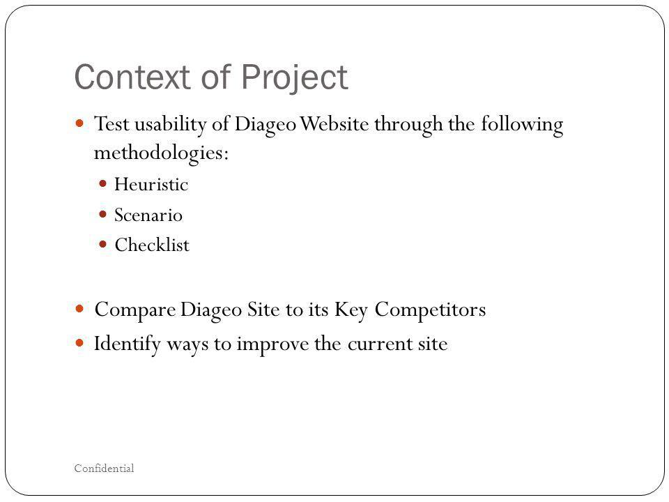 Context of Project Test usability of Diageo Website through the following methodologies: Heuristic Scenario Checklist Compare Diageo Site to its Key Competitors Identify ways to improve the current site Confidential