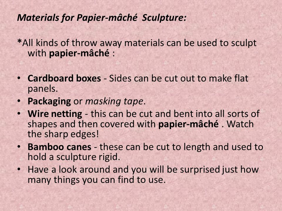 Materials for Papier-mâché Sculpture: *All kinds of throw away materials can be used to sculpt with papier-mâché : Cardboard boxes - Sides can be cut