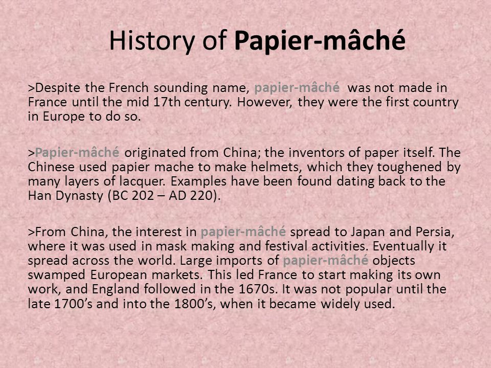 History of Papier-mâché >Despite the French sounding name, papier-mâché was not made in France until the mid 17th century. However, they were the firs