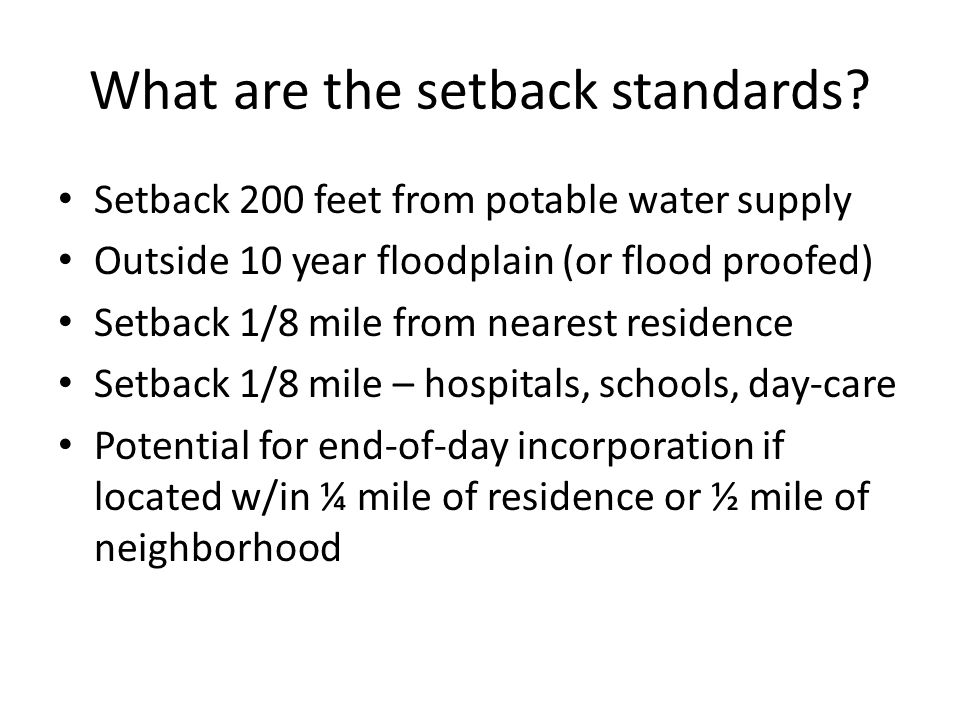 Setback Standards No compost w/in 5 feet of the water table Control of run-off and leachate Comply w/ Wild and Scenic Rivers Act Address 100-year flood concerns Historic Preservation Act Natural Landmark Illinois Natural Areas Preservation Act Endangered Species Act