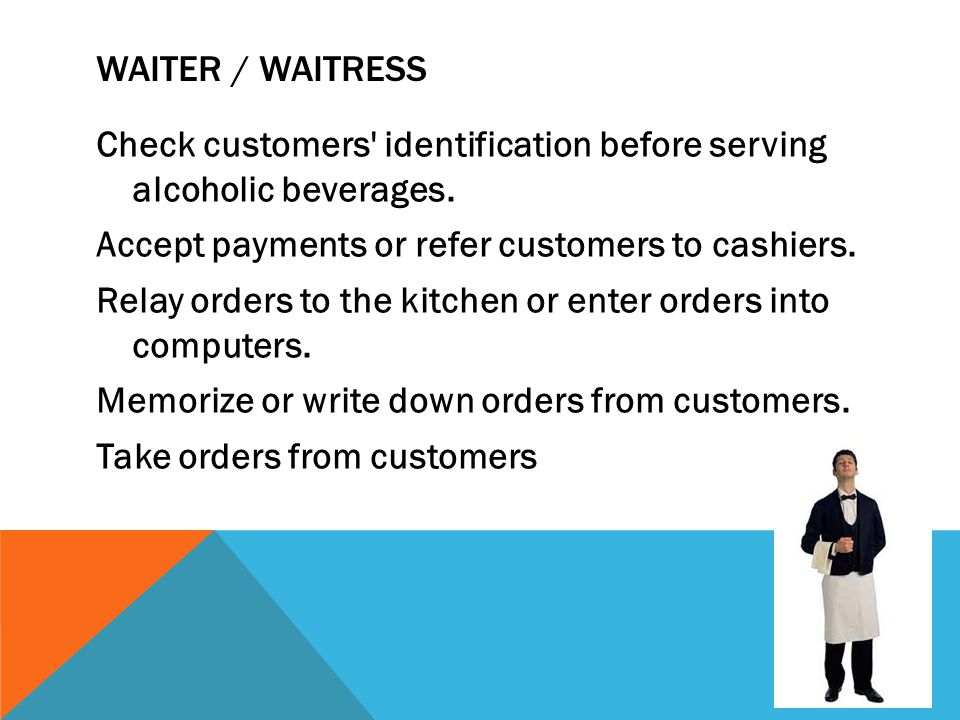 WAITER / WAITRESS Check customers' identification before serving alcoholic beverages. Accept payments or refer customers to cashiers. Relay orders to