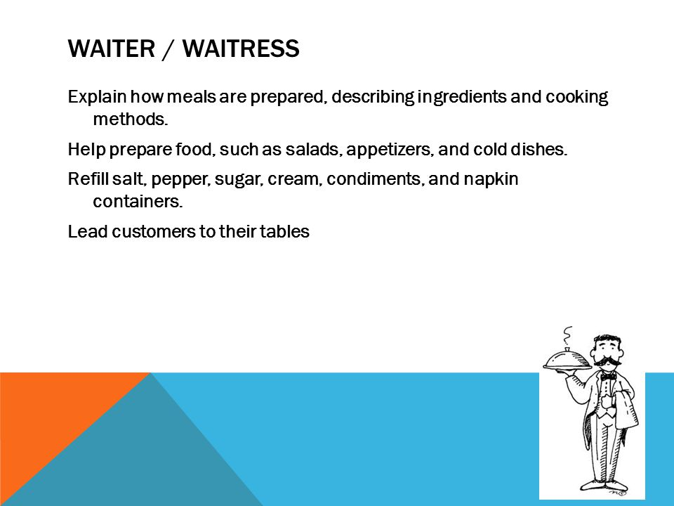WAITER / WAITRESS Explain how meals are prepared, describing ingredients and cooking methods. Help prepare food, such as salads, appetizers, and cold
