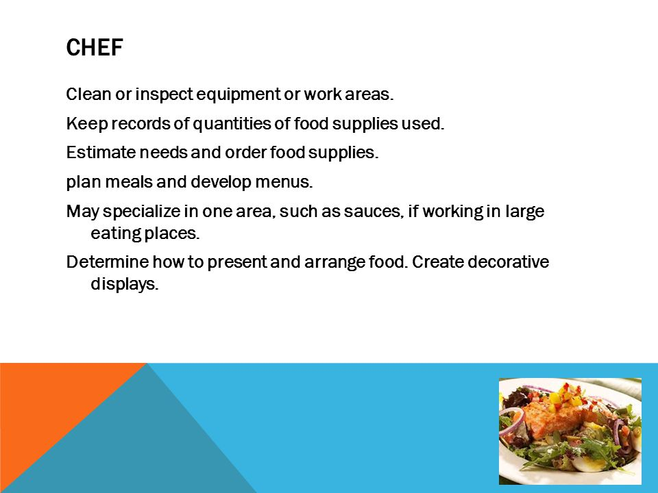 CHEF Clean or inspect equipment or work areas. Keep records of quantities of food supplies used. Estimate needs and order food supplies. plan meals an