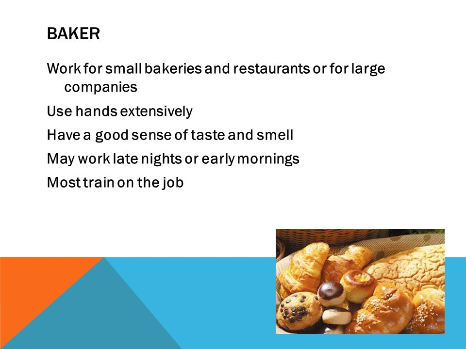 BAKER Work for small bakeries and restaurants or for large companies Use hands extensively Have a good sense of taste and smell May work late nights o