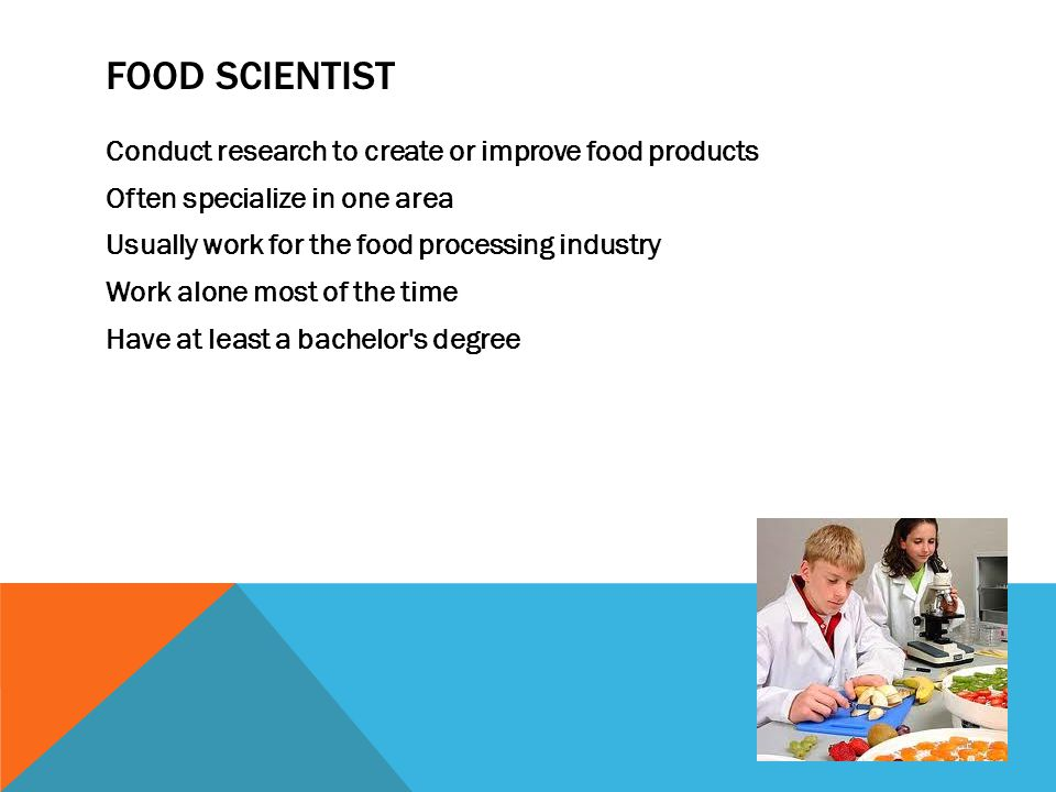 FOOD SCIENTIST Conduct research to create or improve food products Often specialize in one area Usually work for the food processing industry Work alo
