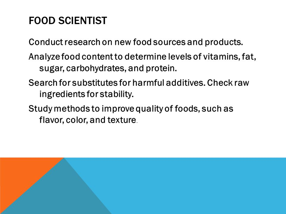 FOOD SCIENTIST Conduct research on new food sources and products. Analyze food content to determine levels of vitamins, fat, sugar, carbohydrates, and