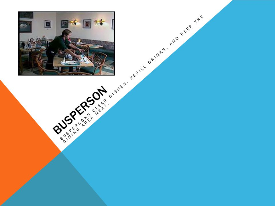 BUSPERSON BUSPERSONS CLEAR DISHES, REFILL DRINKS, AND KEEP THE DINING AREA NEAT.