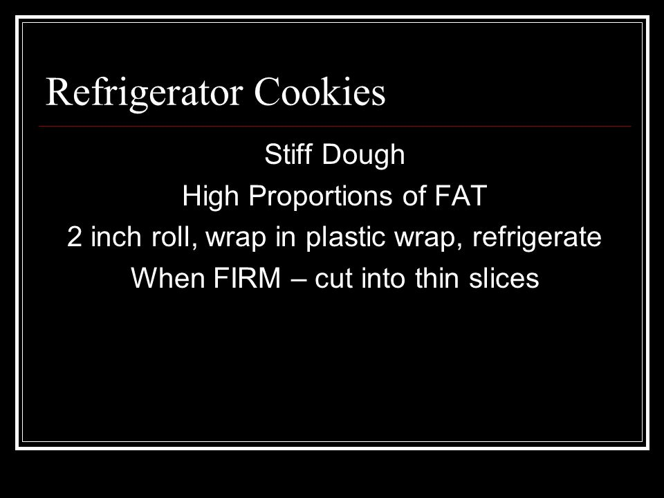 Stiff Dough High Proportions of FAT 2 inch roll, wrap in plastic wrap, refrigerate When FIRM – cut into thin slices