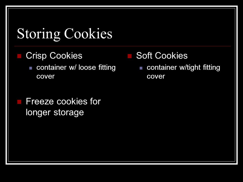 Storing Cookies Crisp Cookies container w/ loose fitting cover Freeze cookies for longer storage Soft Cookies container w/tight fitting cover