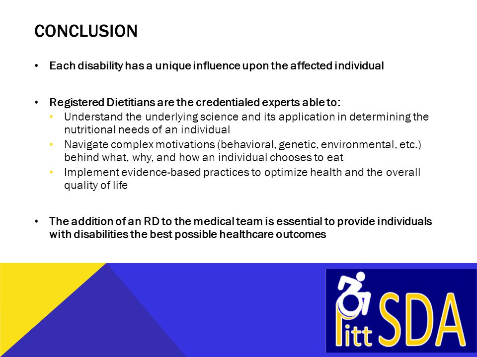 CONCLUSION Each disability has a unique influence upon the affected individual Registered Dietitians are the credentialed experts able to: Understand