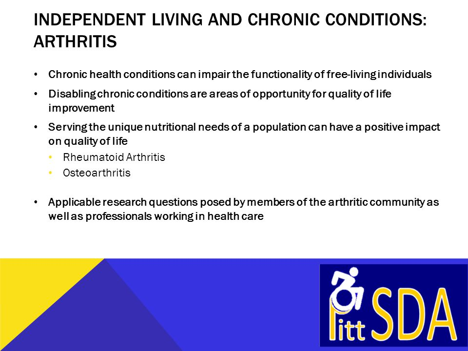 INDEPENDENT LIVING AND CHRONIC CONDITIONS: ARTHRITIS Chronic health conditions can impair the functionality of free-living individuals Disabling chron