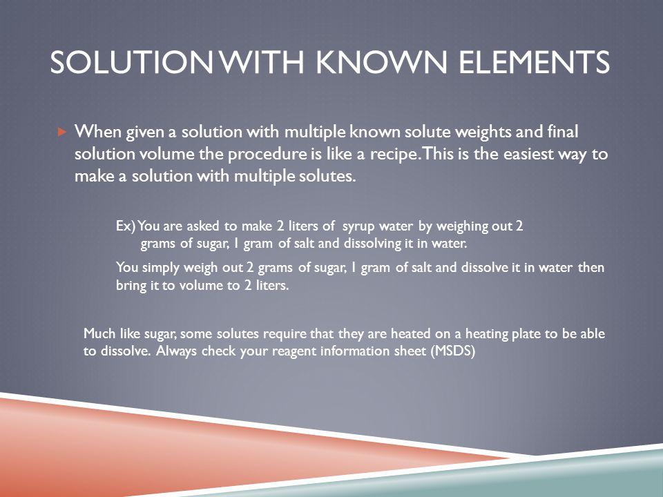 SOLUTION WITH KNOWN ELEMENTS When given a solution with multiple known solute weights and final solution volume the procedure is like a recipe.