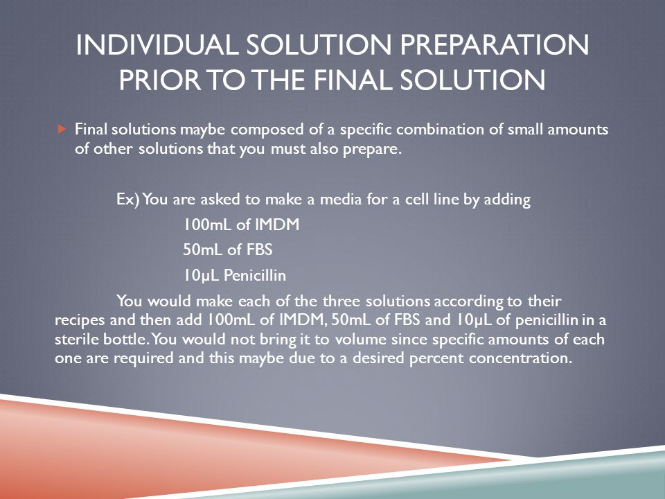 INDIVIDUAL SOLUTION PREPARATION PRIOR TO THE FINAL SOLUTION Final solutions maybe composed of a specific combination of small amounts of other solutions that you must also prepare.