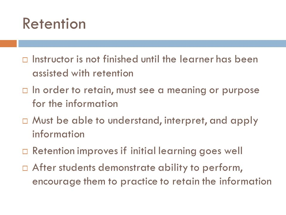 Retention Instructor is not finished until the learner has been assisted with retention In order to retain, must see a meaning or purpose for the information Must be able to understand, interpret, and apply information Retention improves if initial learning goes well After students demonstrate ability to perform, encourage them to practice to retain the information