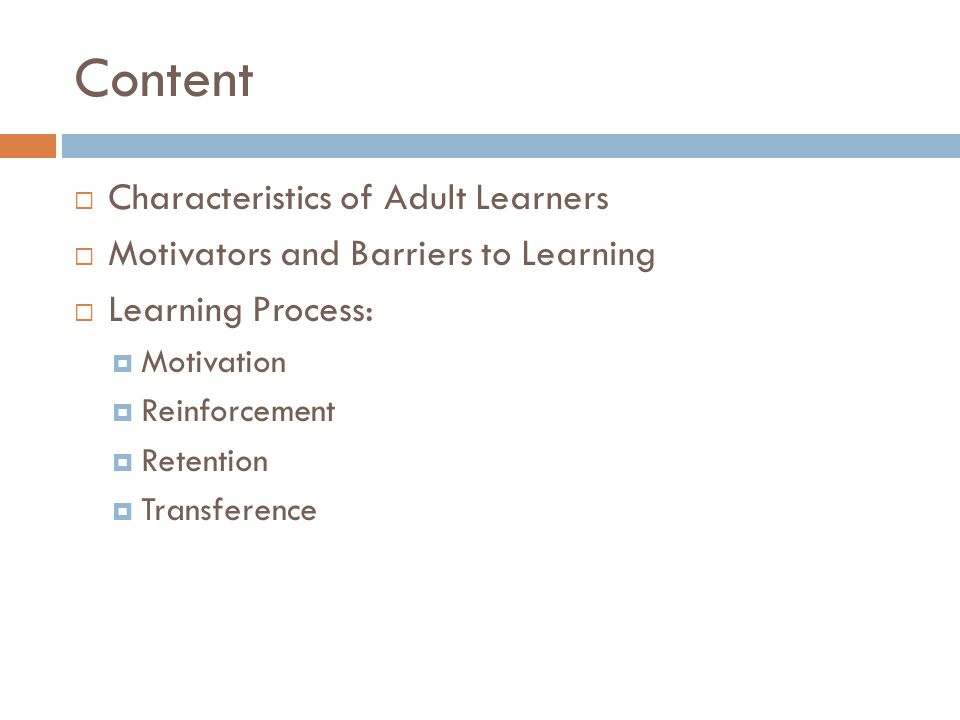 Content Characteristics of Adult Learners Motivators and Barriers to Learning Learning Process: Motivation Reinforcement Retention Transference