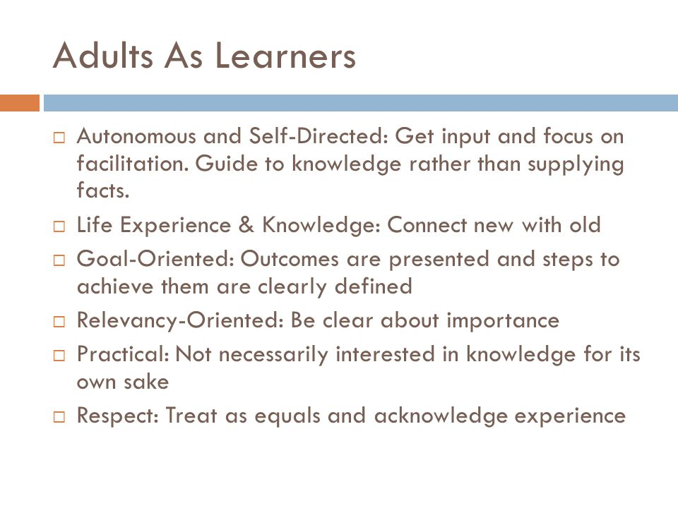 Adults As Learners Autonomous and Self-Directed: Get input and focus on facilitation.