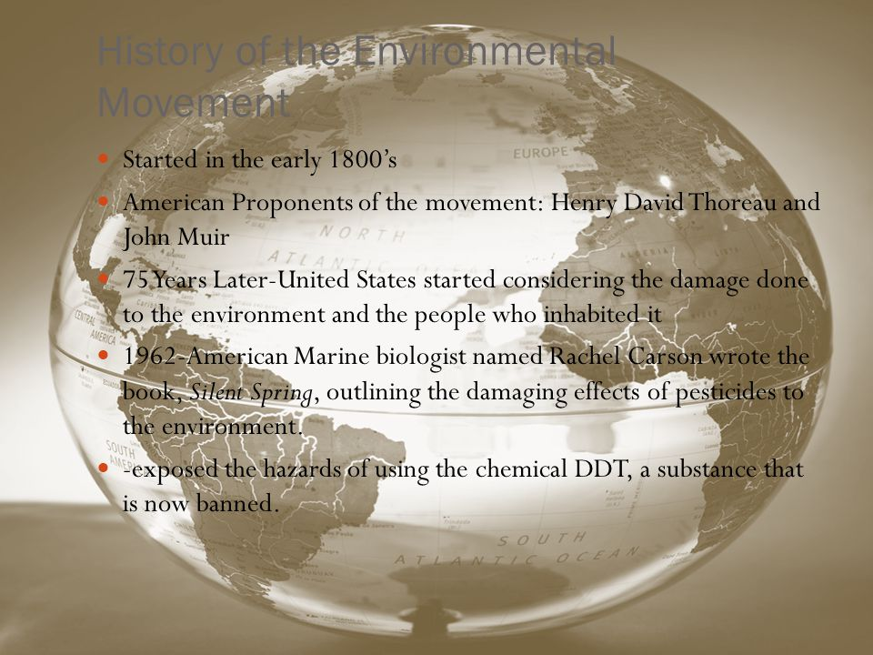 History of the Environmental Movement Started in the early 1800s American Proponents of the movement: Henry David Thoreau and John Muir 75 Years Later-United States started considering the damage done to the environment and the people who inhabited it 1962-American Marine biologist named Rachel Carson wrote the book, Silent Spring, outlining the damaging effects of pesticides to the environment.