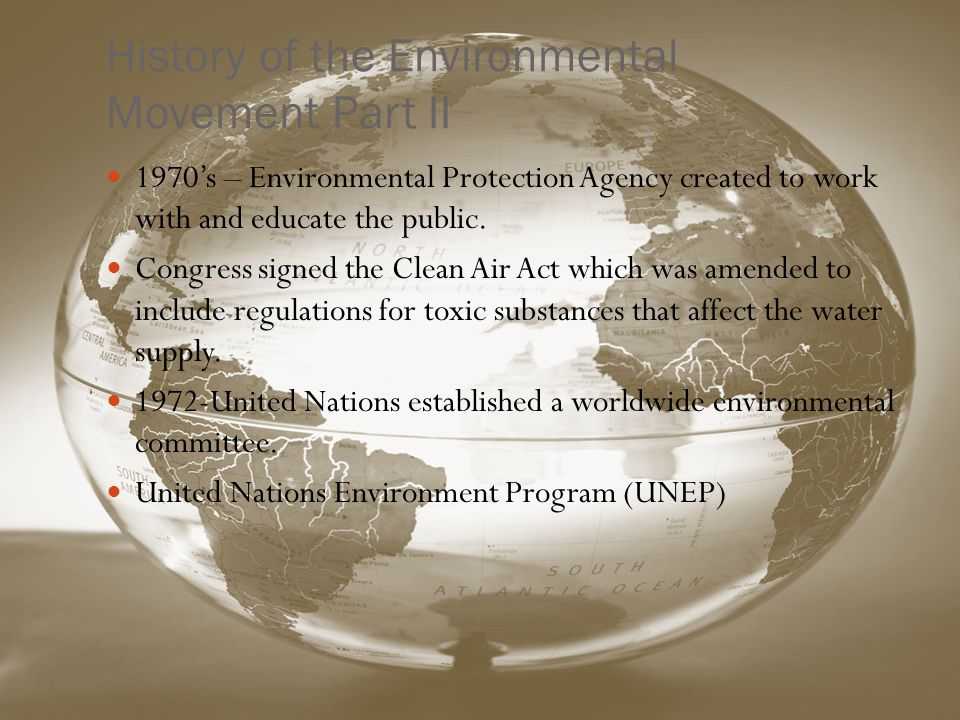 History of the Environmental Movement Part II 1970s – Environmental Protection Agency created to work with and educate the public.