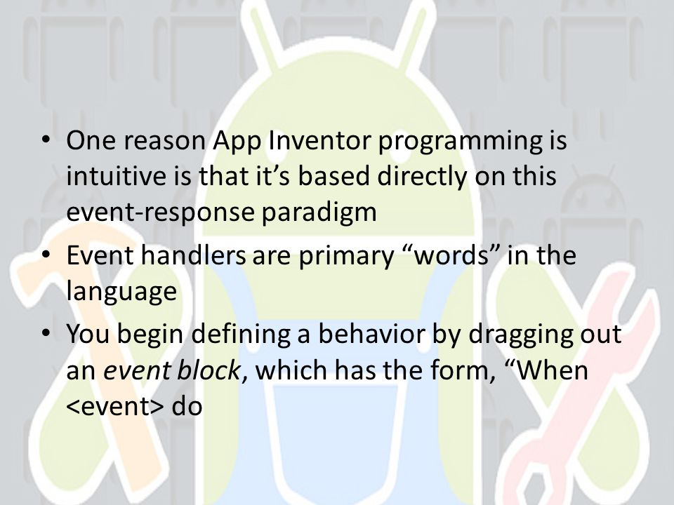 One reason App Inventor programming is intuitive is that its based directly on this event-response paradigm Event handlers are primary words in the language You begin defining a behavior by dragging out an event block, which has the form, When do