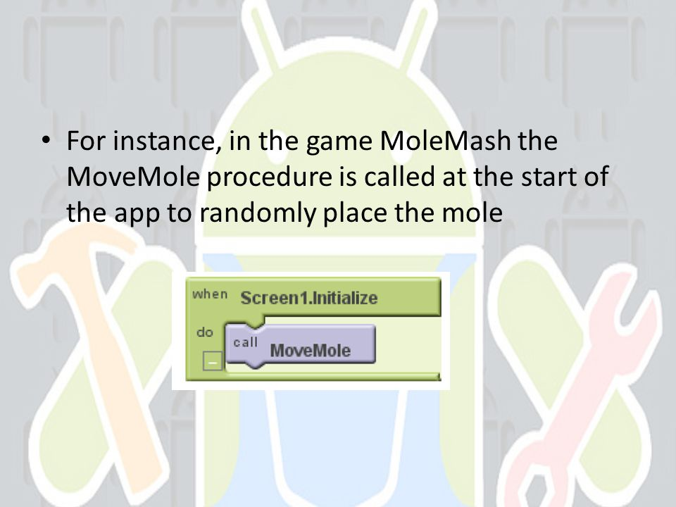 For instance, in the game MoleMash the MoveMole procedure is called at the start of the app to randomly place the mole