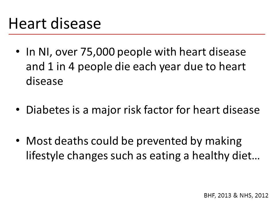 Heart disease In NI, over 75,000 people with heart disease and 1 in 4 people die each year due to heart disease Diabetes is a major risk factor for he