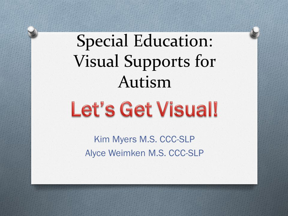 Special Education: Visual Supports for Autism Kim Myers M.S. CCC-SLP Alyce Weimken M.S. CCC-SLP