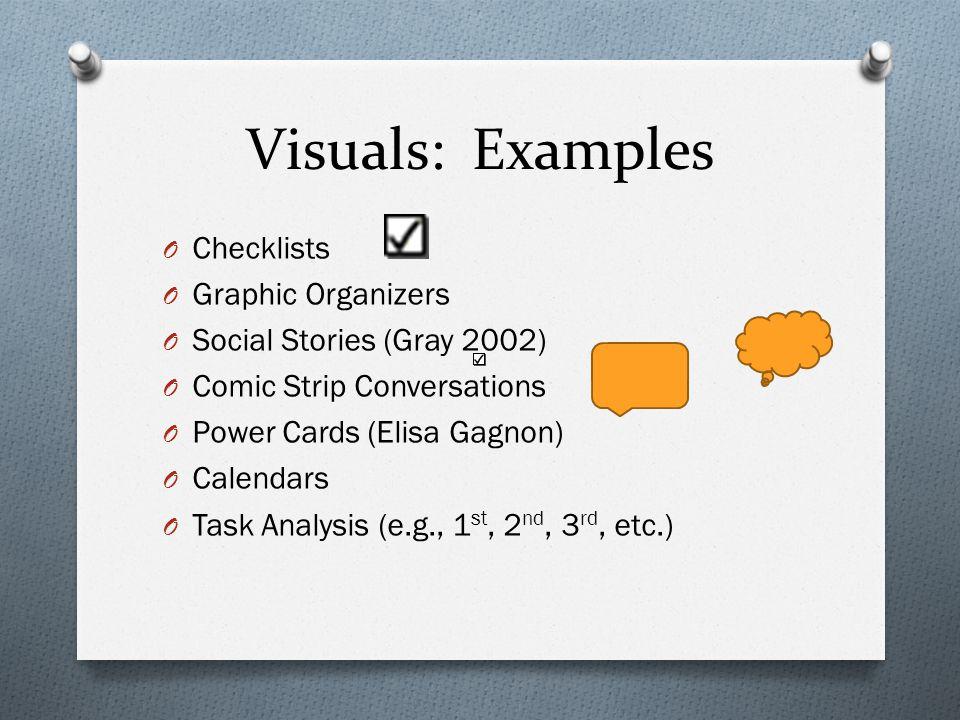 Visuals: Examples O Checklists O Graphic Organizers O Social Stories (Gray 2002) O Comic Strip Conversations O Power Cards (Elisa Gagnon) O Calendars O Task Analysis (e.g., 1 st, 2 nd, 3 rd, etc.)