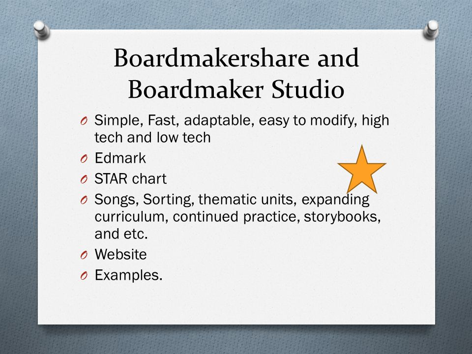 Boardmakershare and Boardmaker Studio O Simple, Fast, adaptable, easy to modify, high tech and low tech O Edmark O STAR chart O Songs, Sorting, thematic units, expanding curriculum, continued practice, storybooks, and etc.
