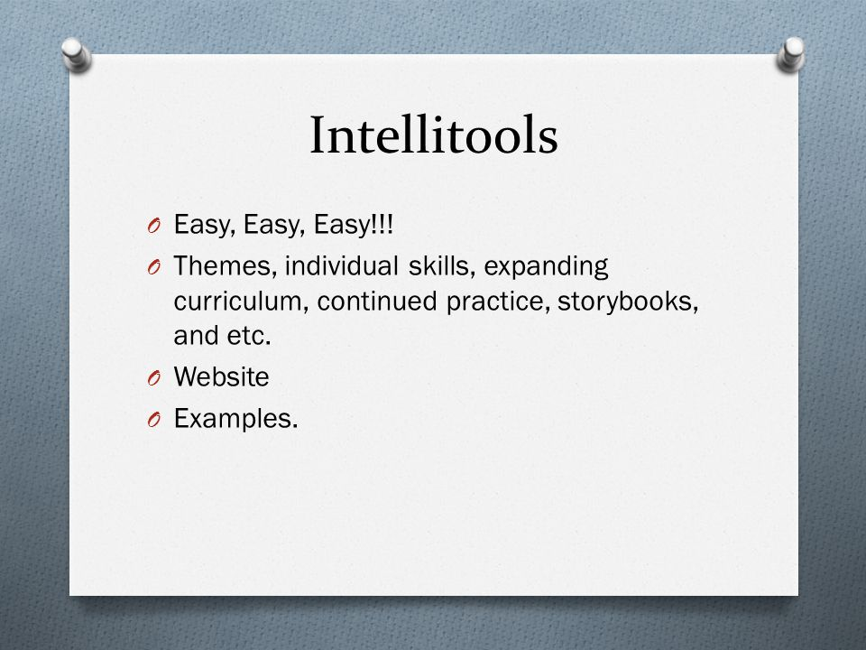 Intellitools O Easy, Easy, Easy!!! O Themes, individual skills, expanding curriculum, continued practice, storybooks, and etc. O Website O Examples.