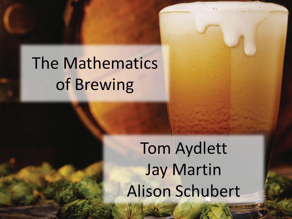 The Mathematics of Brewing Tom Aydlett Jay Martin Alison Schubert