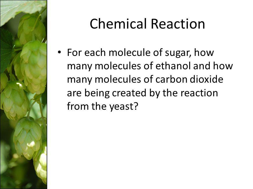 Chemical Reaction For each molecule of sugar, how many molecules of ethanol and how many molecules of carbon dioxide are being created by the reaction