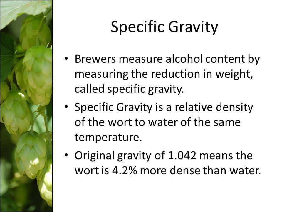 Specific Gravity Brewers measure alcohol content by measuring the reduction in weight, called specific gravity. Specific Gravity is a relative density