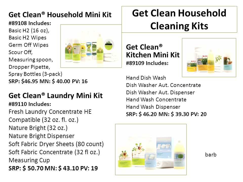 Get Clean Household Cleaning Kits Get Clean® Household Mini Kit #89108 Includes: Basic H2 (16 oz), Basic H2 Wipes Germ Off Wipes Scour Off, Measuring spoon, Dropper Pipette, Spray Bottles (3-pack) SRP: $46.95 MN: $ 40.00 PV: 16 Get Clean® Laundry Mini Kit #89110 Includes: Fresh Laundry Concentrate HE Compatible (32 oz.