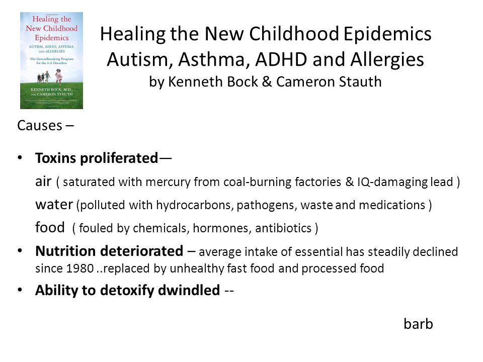 Healing the New Childhood Epidemics Autism, Asthma, ADHD and Allergies by Kenneth Bock & Cameron Stauth Causes – Toxins proliferated air ( saturated with mercury from coal-burning factories & IQ-damaging lead ) water (polluted with hydrocarbons, pathogens, waste and medications ) food ( fouled by chemicals, hormones, antibiotics ) Nutrition deteriorated – average intake of essential has steadily declined since 1980..replaced by unhealthy fast food and processed food Ability to detoxify dwindled -- barb