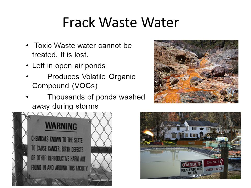 Frack Waste Water Toxic Waste water cannot be treated. It is lost. Left in open air ponds Produces Volatile Organic Compound (VOCs) Thousands of ponds
