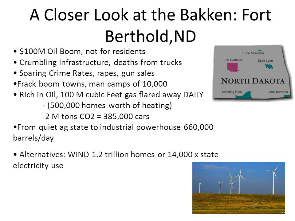 A Closer Look at the Bakken: Fort Berthold,ND $100M Oil Boom, not for residents Crumbling Infrastructure, deaths from trucks Soaring Crime Rates, rape