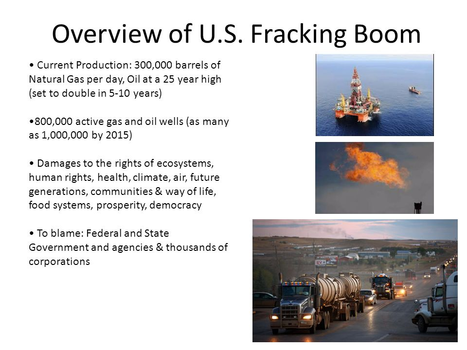 Overview of U.S. Fracking Boom Current Production: 300,000 barrels of Natural Gas per day, Oil at a 25 year high (set to double in 5-10 years) 800,000