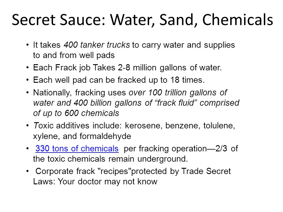 Secret Sauce: Water, Sand, Chemicals It takes 400 tanker trucks to carry water and supplies to and from well pads Each Frack job Takes 2-8 million gal