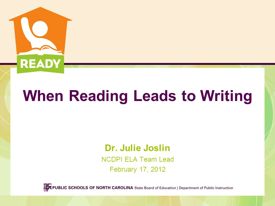 When Reading Leads to Writing Dr. Julie Joslin NCDPI ELA Team Lead February 17, 2012