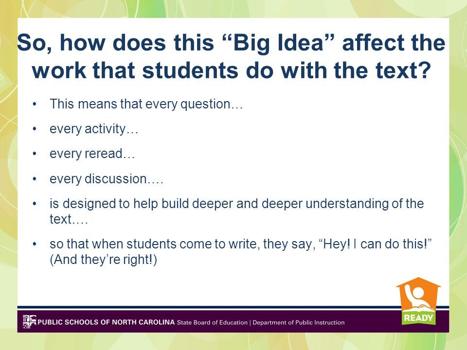 So, how does this Big Idea affect the work that students do with the text? This means that every question… every activity… every reread… every discuss