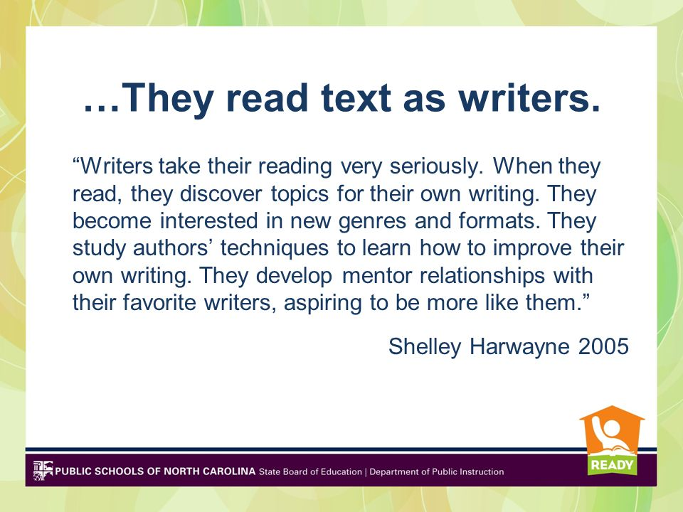 …They read text as writers. Writers take their reading very seriously. When they read, they discover topics for their own writing. They become interes