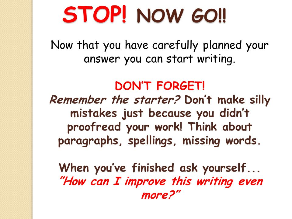 STOP. NOW GO!. Now that you have carefully planned your answer you can start writing.