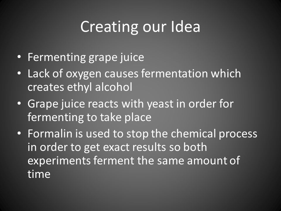 Creating our Idea Fermenting grape juice Lack of oxygen causes fermentation which creates ethyl alcohol Grape juice reacts with yeast in order for fermenting to take place Formalin is used to stop the chemical process in order to get exact results so both experiments ferment the same amount of time