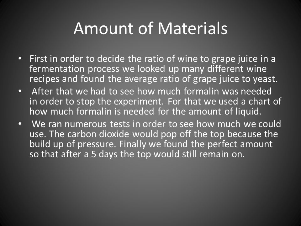 Amount of Materials First in order to decide the ratio of wine to grape juice in a fermentation process we looked up many different wine recipes and found the average ratio of grape juice to yeast.