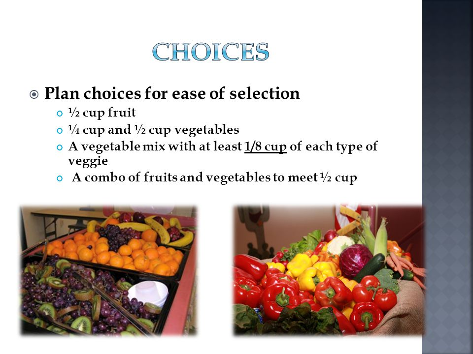 Plan choices for ease of selection ½ cup fruit ¼ cup and ½ cup vegetables A vegetable mix with at least 1/8 cup of each type of veggie A combo of frui
