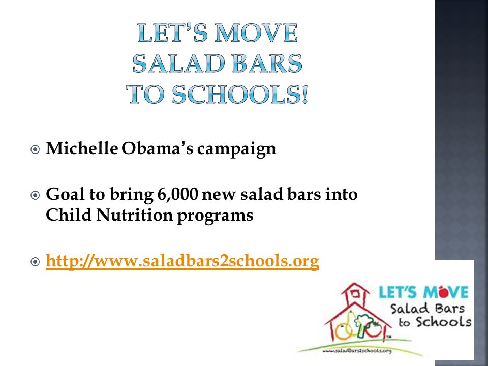 Michelle Obamas campaign Goal to bring 6,000 new salad bars into Child Nutrition programs http://www.saladbars2schools.org