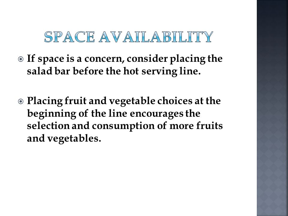 If space is a concern, consider placing the salad bar before the hot serving line. Placing fruit and vegetable choices at the beginning of the line en