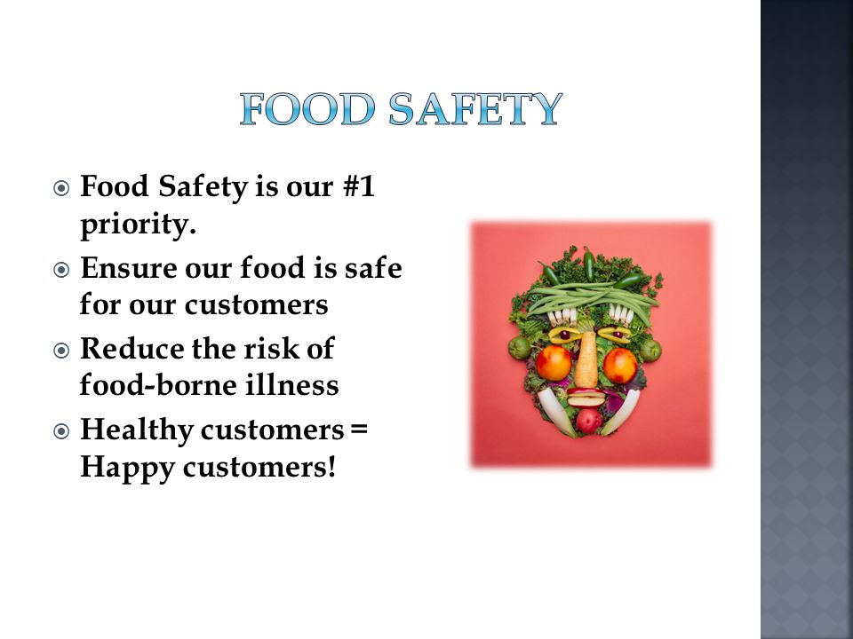 Food Safety is our #1 priority. Ensure our food is safe for our customers Reduce the risk of food-borne illness Healthy customers = Happy customers!