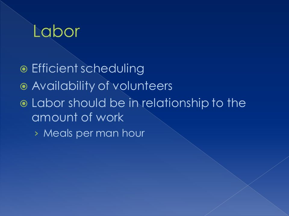 Efficient scheduling Availability of volunteers Labor should be in relationship to the amount of work Meals per man hour